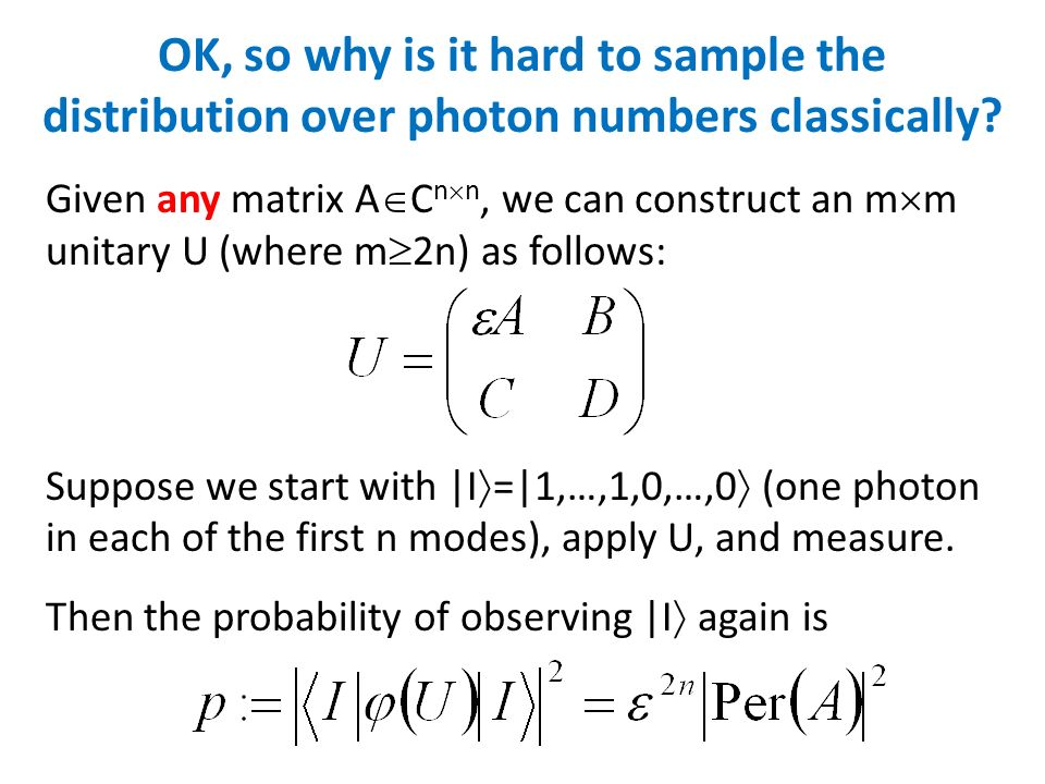 OK, so why is it hard to sample the distribution over photon numbers classically? Given any matrix A C n n, we can construct an m m unitary U (where m