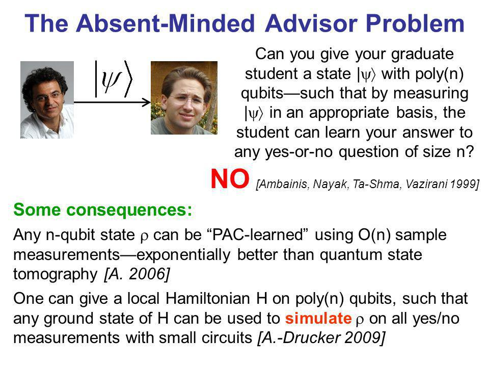 The Absent-Minded Advisor Problem Some consequences: Any n-qubit state can be PAC-learned using O(n) sample measurementsexponentially better than quan