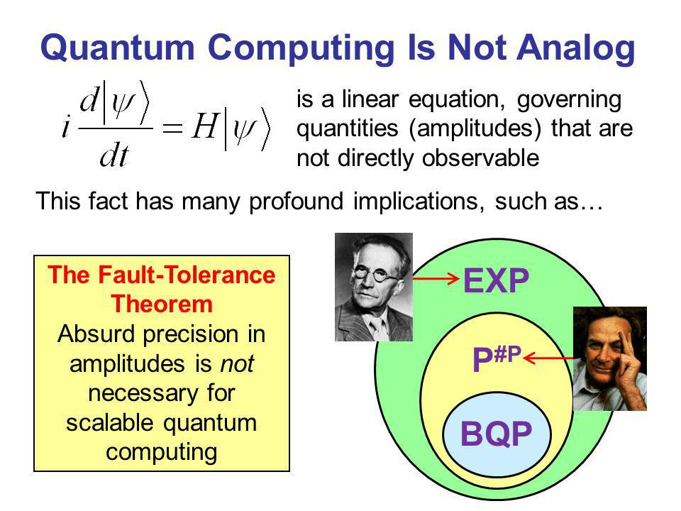 I.e., if you want more than the N Grover speedup for solving an NP-complete problem, then youll need to exploit problem structure [Bennett, Bernstein, Brassard, Vazirani 1997] QCs Dont Provide Exponential Speedups for Black-Box Search BBBV The BBBV No SuperSearch Principle can even be applied in physics (e.g., to lower-bound tunneling times) Is it a historical accident that quantum mechanics courses teach the Uncertainty Principle but not the No SuperSearch Principle?