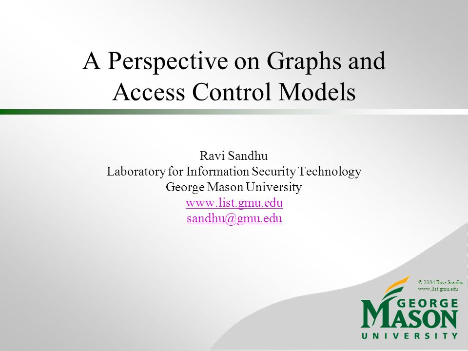 © 2004 Ravi Sandhu www.list.gmu.edu A Perspective on Graphs and Access Control Models Ravi Sandhu Laboratory for Information Security Technology Georg