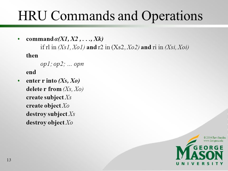 © 2004 Ravi Sandhu www.list.gmu.edu 13 HRU Commands and Operations command α(X1, X2,..., Xk) if rl in (Xs1, Xo1) and r2 in (Xs2, Xo2) and ri in (Xsi, Xoi) then op1; op2; … opn end enter r into (Xs, Xo) delete r from (Xs, Xo) create subject Xs create object Xo destroy subject Xs destroy object Xo