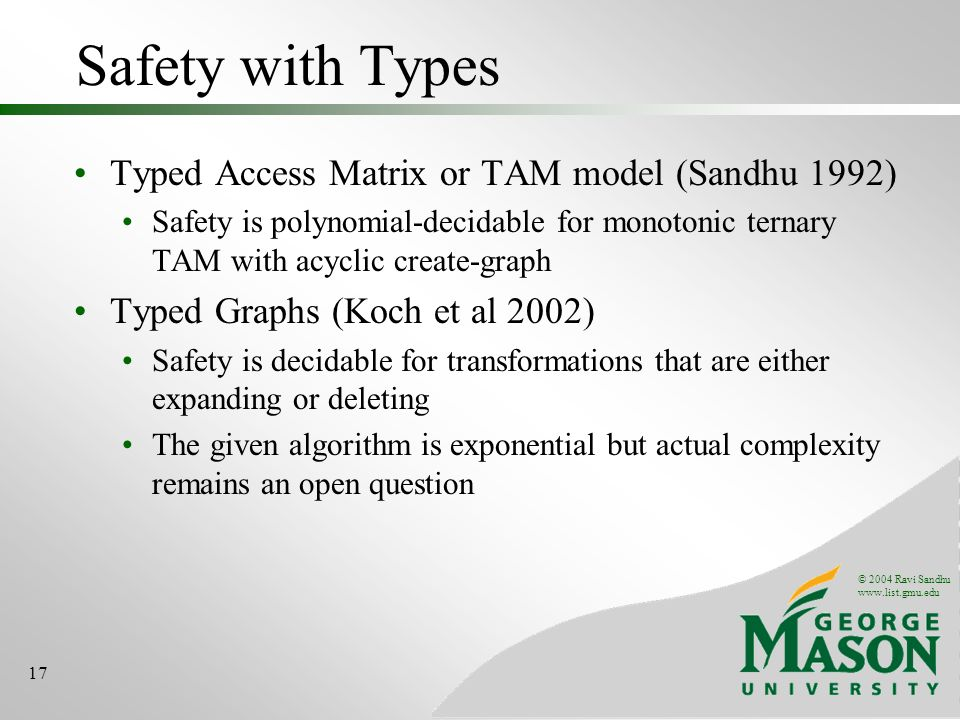 © 2004 Ravi Sandhu www.list.gmu.edu 17 Safety with Types Typed Access Matrix or TAM model (Sandhu 1992) Safety is polynomial-decidable for monotonic t