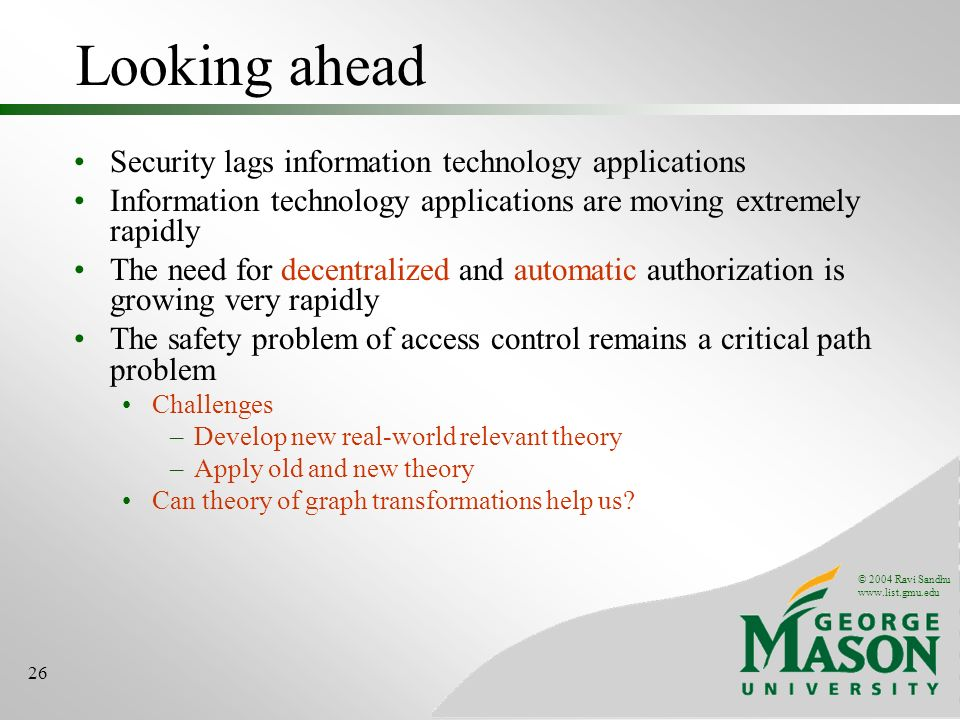© 2004 Ravi Sandhu www.list.gmu.edu 26 Looking ahead Security lags information technology applications Information technology applications are moving