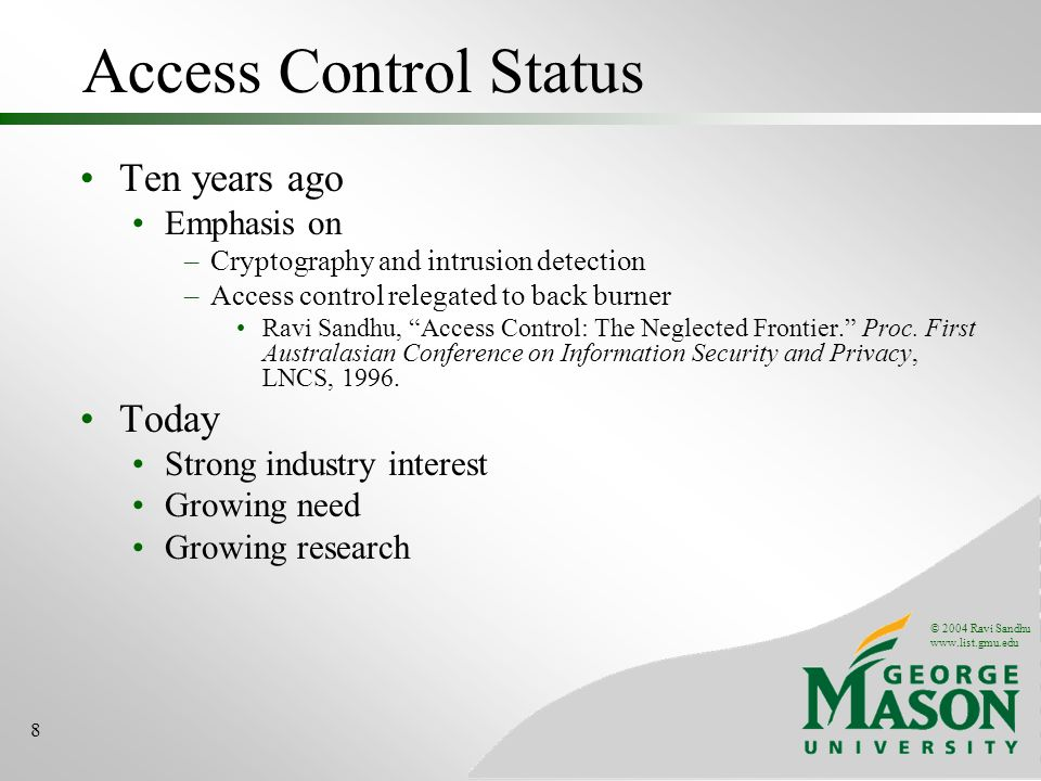 © 2004 Ravi Sandhu www.list.gmu.edu 9 Safety in Access Control Authentication AuthorizationEnforcement who is trying to access a protected resource.