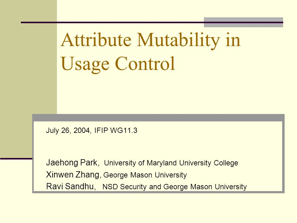 Attribute Mutability in Usage Control July 26, 2004, IFIP WG11.3 Jaehong Park, University of Maryland University College Xinwen Zhang, George Mason Un