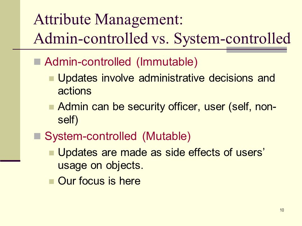 10 Attribute Management: Admin-controlled vs. System-controlled Admin-controlled (Immutable) Updates involve administrative decisions and actions Admi