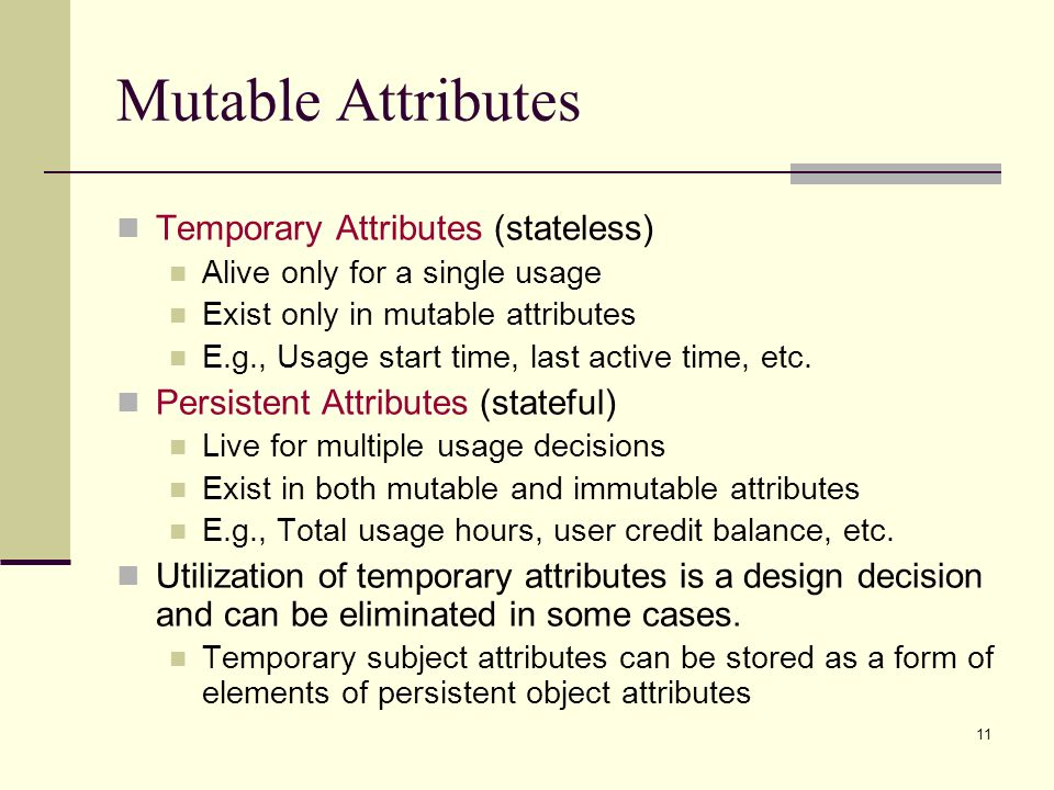 11 Mutable Attributes Temporary Attributes (stateless) Alive only for a single usage Exist only in mutable attributes E.g., Usage start time, last active time, etc.