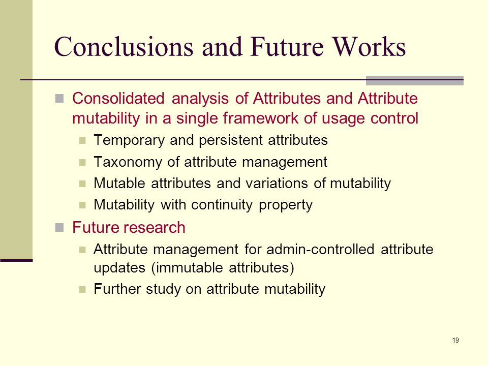 19 Conclusions and Future Works Consolidated analysis of Attributes and Attribute mutability in a single framework of usage control Temporary and pers
