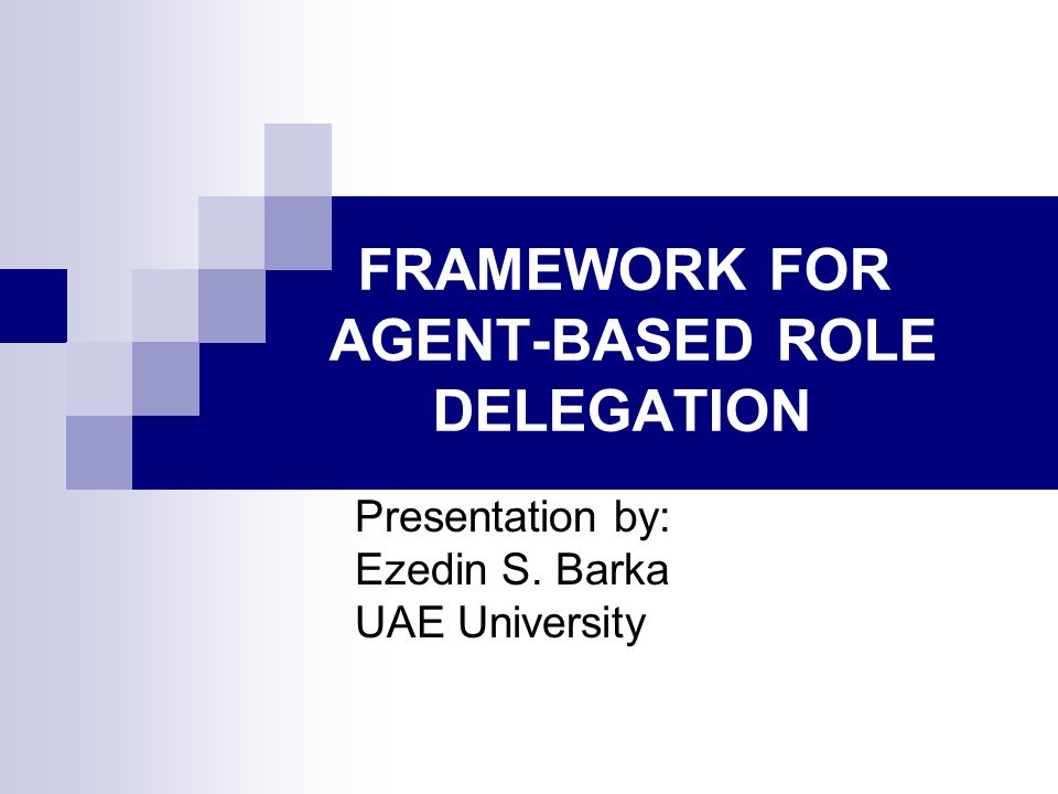 FRAMEWORK FOR AGENT-BASED ROLE DELEGATION Presentation by: Ezedin S. Barka UAE University