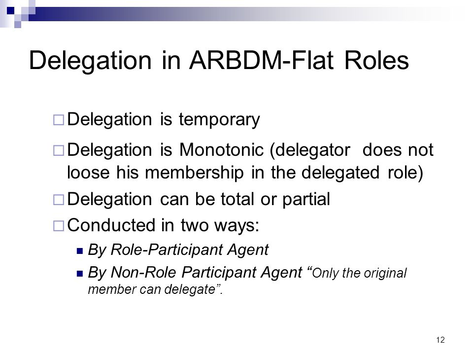 12 Delegation in ARBDM-Flat Roles Delegation is temporary Delegation is Monotonic (delegator does not loose his membership in the delegated role) Dele
