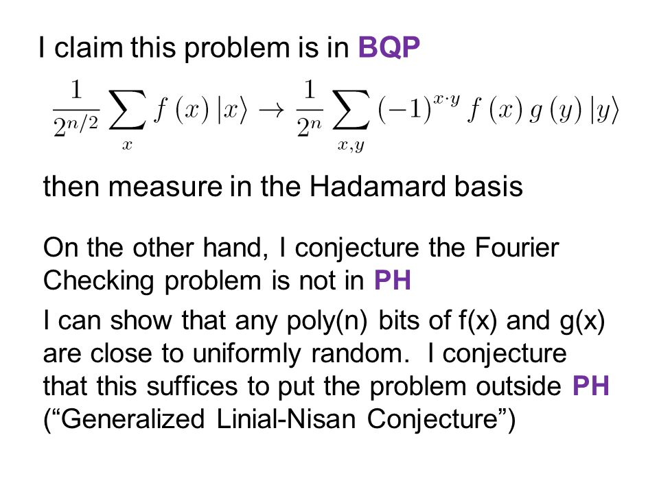 I claim this problem is in BQP then measure in the Hadamard basis On the other hand, I conjecture the Fourier Checking problem is not in PH I can show that any poly(n) bits of f(x) and g(x) are close to uniformly random.