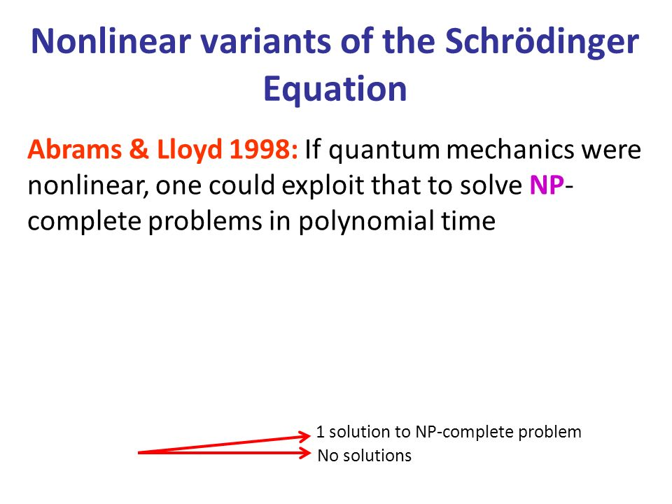 Nonlinear variants of the Schrödinger Equation Abrams & Lloyd 1998: If quantum mechanics were nonlinear, one could exploit that to solve NP- complete problems in polynomial time No solutions 1 solution to NP-complete problem