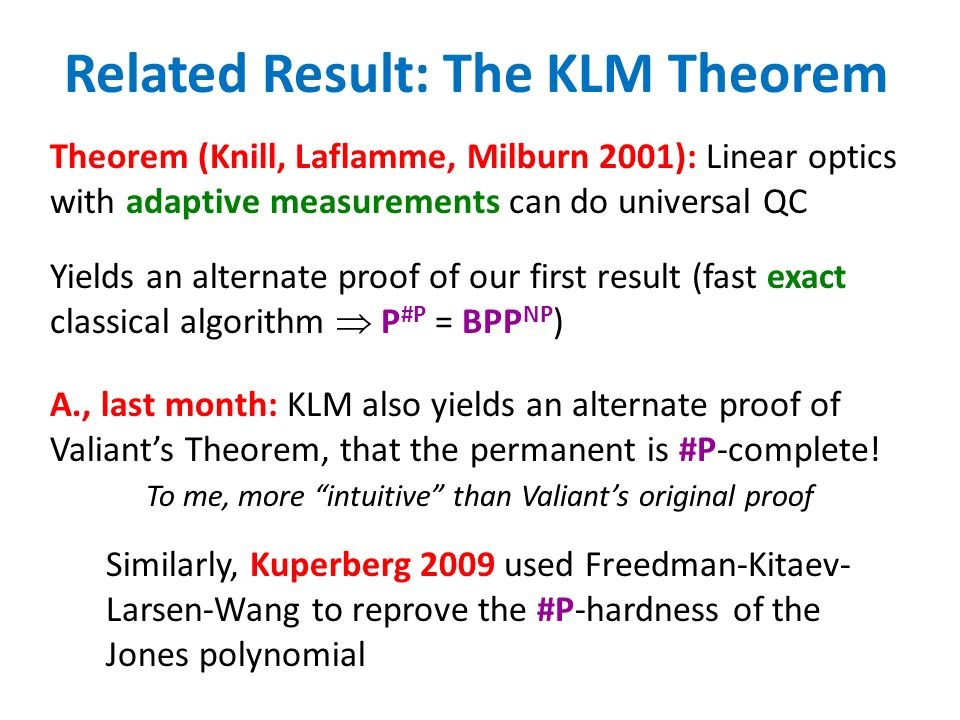 Related Result: The KLM Theorem Yields an alternate proof of our first result (fast exact classical algorithm P #P = BPP NP ) A., last month: KLM also