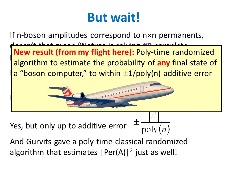 If n-boson amplitudes correspond to n n permanents, doesnt that mean Nature is solving #P-complete problems?! But wait! No, because amplitudes arent d