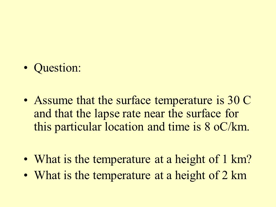 Question: Assume that the surface temperature is 30 C and that the lapse rate near the surface for this particular location and time is 8 oC/km.