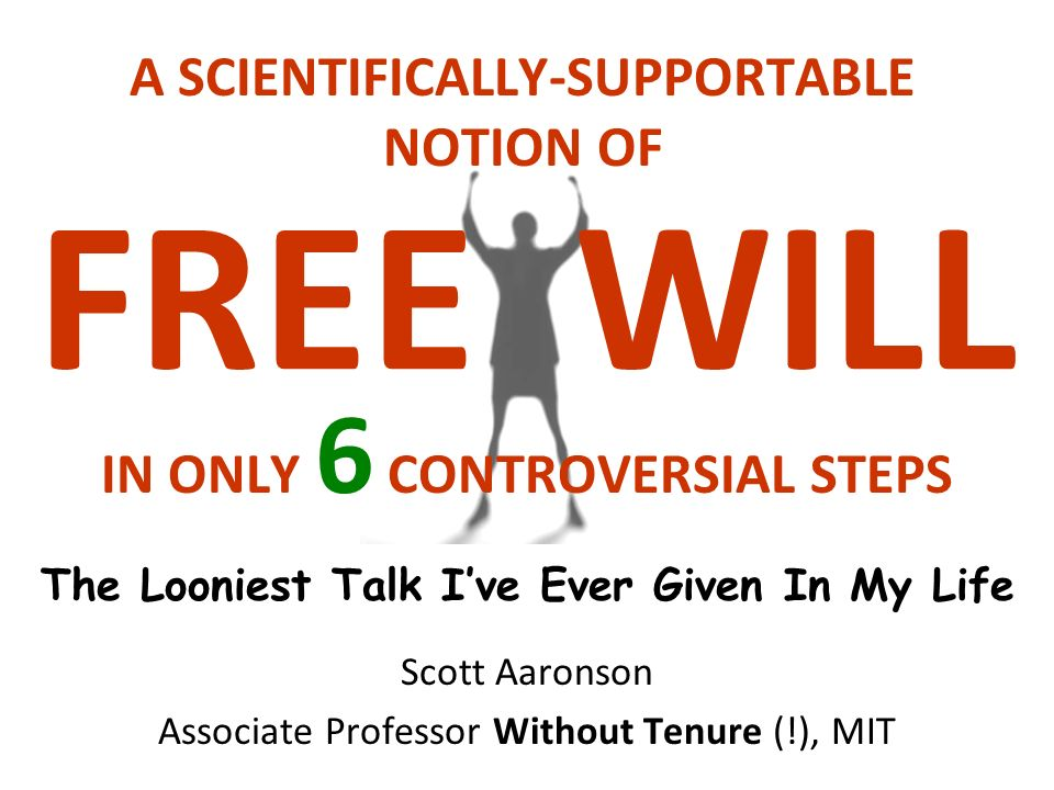 FREE WILL Scott Aaronson Associate Professor Without Tenure (!), MIT The Looniest Talk Ive Ever Given In My Life A SCIENTIFICALLY-SUPPORTABLE NOTION OF IN ONLY 6 CONTROVERSIAL STEPS
