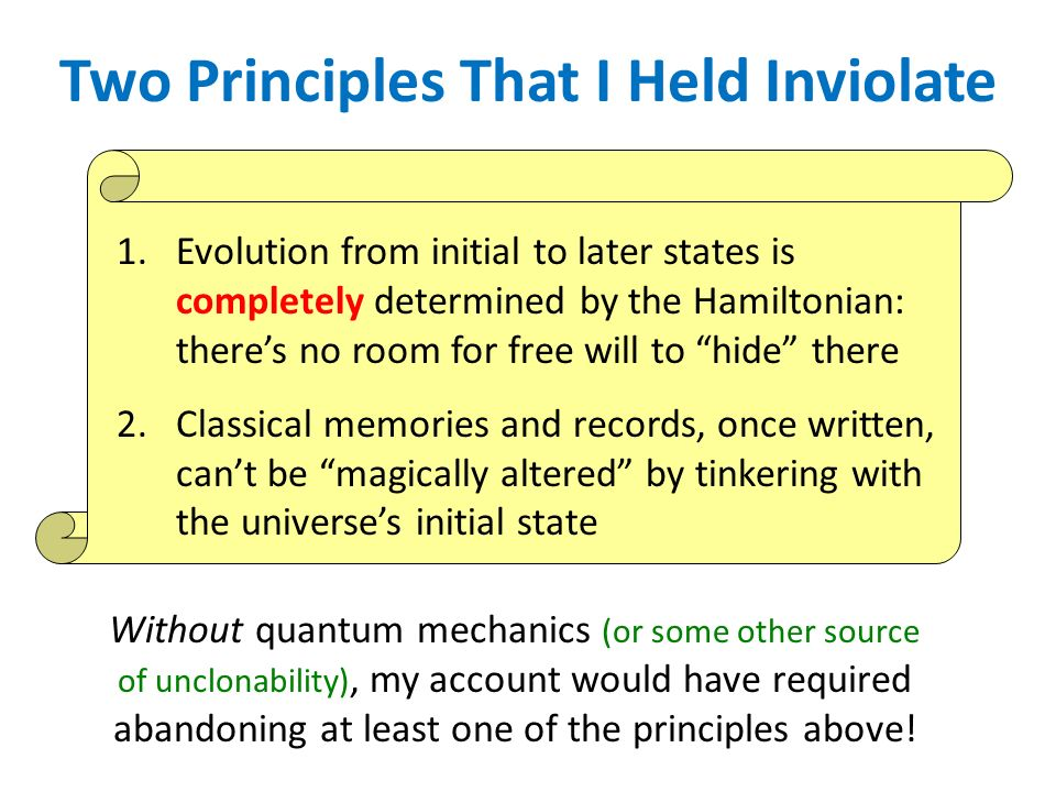 Two Principles That I Held Inviolate 1.Evolution from initial to later states is completely determined by the Hamiltonian: theres no room for free will to hide there 2.Classical memories and records, once written, cant be magically altered by tinkering with the universes initial state Without quantum mechanics (or some other source of unclonability), my account would have required abandoning at least one of the principles above!