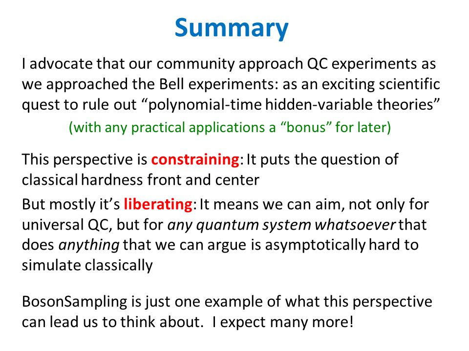 Summary I advocate that our community approach QC experiments as we approached the Bell experiments: as an exciting scientific quest to rule out polynomial-time hidden-variable theories (with any practical applications a bonus for later) This perspective is constraining: It puts the question of classical hardness front and center But mostly its liberating: It means we can aim, not only for universal QC, but for any quantum system whatsoever that does anything that we can argue is asymptotically hard to simulate classically BosonSampling is just one example of what this perspective can lead us to think about.