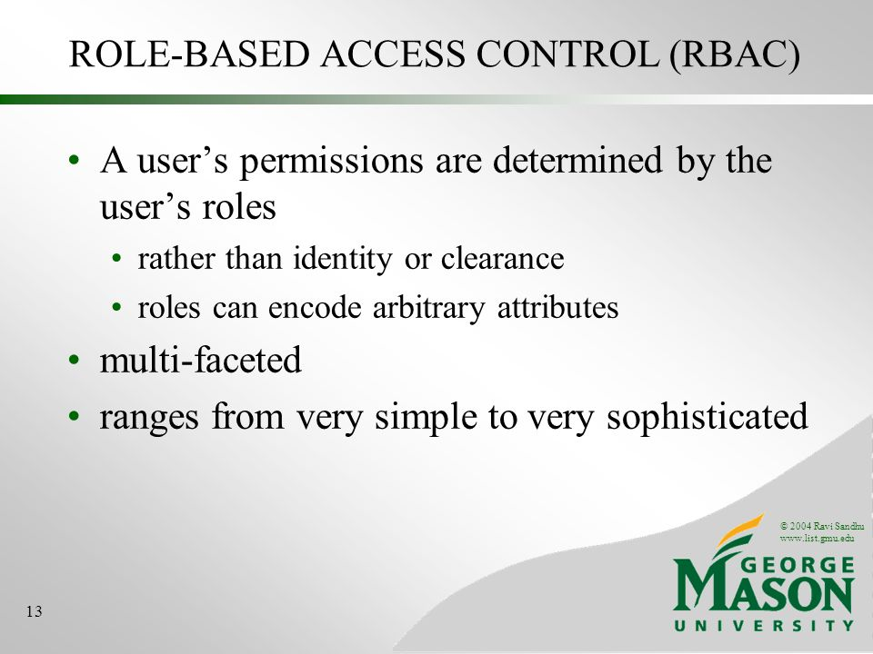© 2004 Ravi Sandhu www.list.gmu.edu 13 ROLE-BASED ACCESS CONTROL (RBAC) A users permissions are determined by the users roles rather than identity or clearance roles can encode arbitrary attributes multi-faceted ranges from very simple to very sophisticated