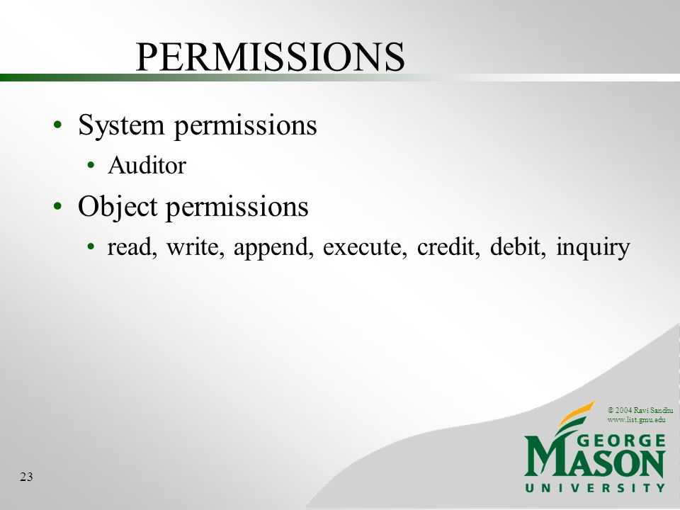 © 2004 Ravi Sandhu www.list.gmu.edu 23 PERMISSIONS System permissions Auditor Object permissions read, write, append, execute, credit, debit, inquiry