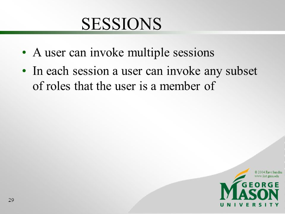 © 2004 Ravi Sandhu www.list.gmu.edu 29 SESSIONS A user can invoke multiple sessions In each session a user can invoke any subset of roles that the user is a member of