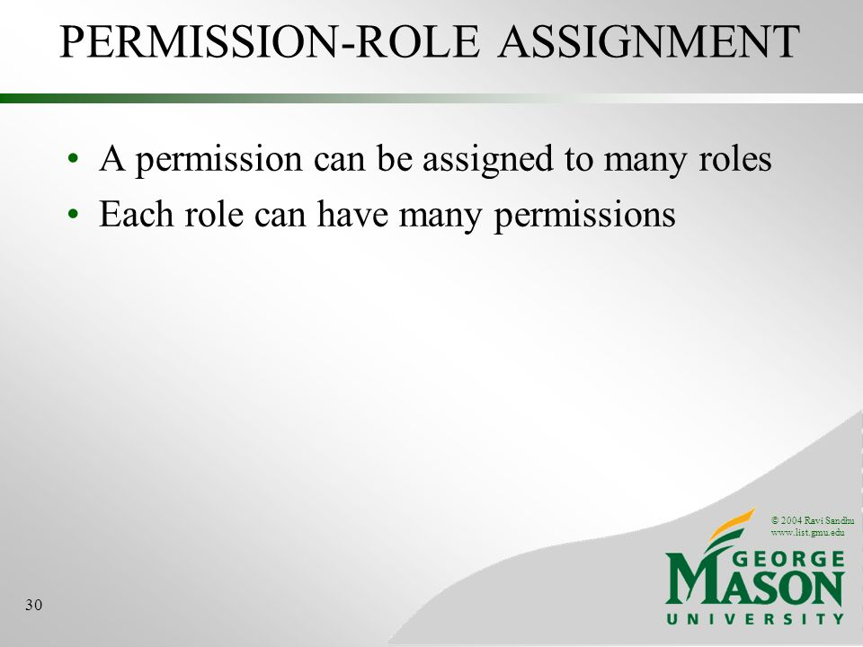 © 2004 Ravi Sandhu www.list.gmu.edu 30 PERMISSION-ROLE ASSIGNMENT A permission can be assigned to many roles Each role can have many permissions