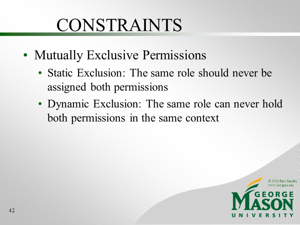 © 2004 Ravi Sandhu www.list.gmu.edu 42 CONSTRAINTS Mutually Exclusive Permissions Static Exclusion: The same role should never be assigned both permissions Dynamic Exclusion: The same role can never hold both permissions in the same context