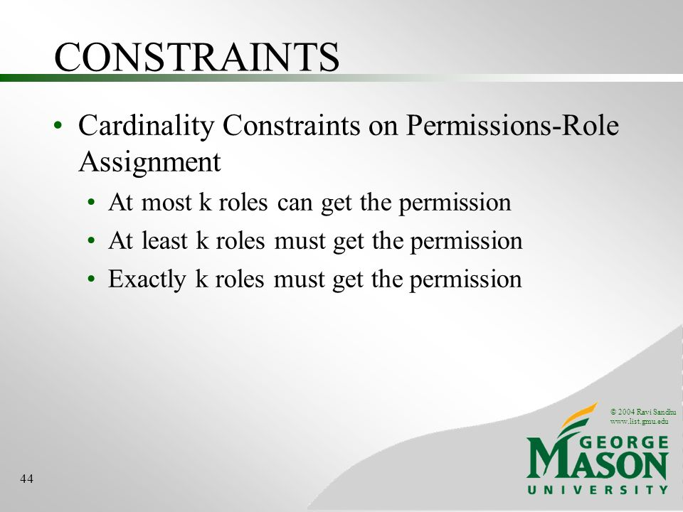 © 2004 Ravi Sandhu www.list.gmu.edu 44 CONSTRAINTS Cardinality Constraints on Permissions-Role Assignment At most k roles can get the permission At least k roles must get the permission Exactly k roles must get the permission