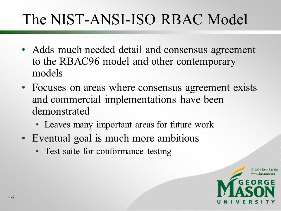 © 2004 Ravi Sandhu www.list.gmu.edu 46 The NIST-ANSI-ISO RBAC Model Adds much needed detail and consensus agreement to the RBAC96 model and other contemporary models Focuses on areas where consensus agreement exists and commercial implementations have been demonstrated Leaves many important areas for future work Eventual goal is much more ambitious Test suite for conformance testing