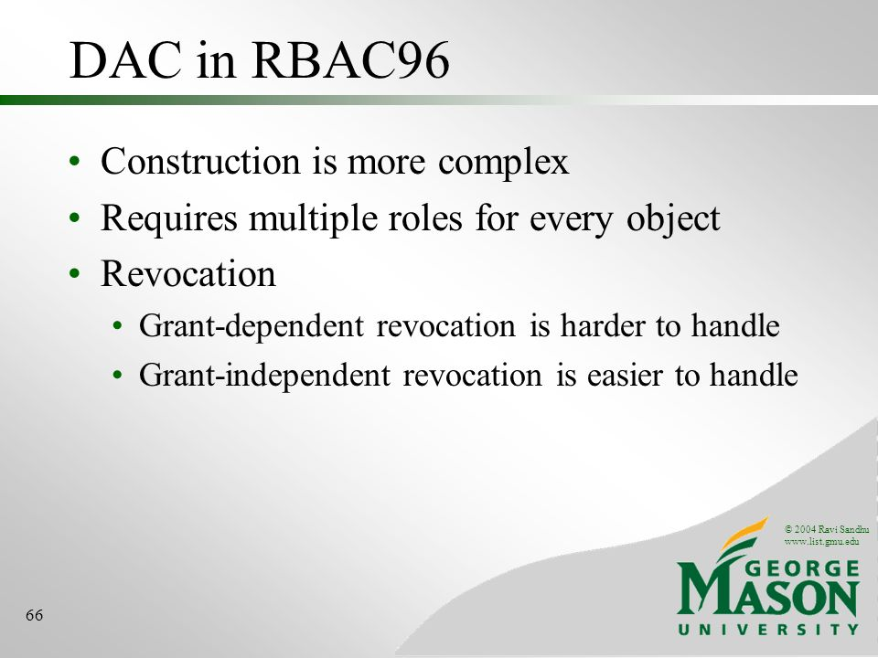 © 2004 Ravi Sandhu www.list.gmu.edu 66 DAC in RBAC96 Construction is more complex Requires multiple roles for every object Revocation Grant-dependent revocation is harder to handle Grant-independent revocation is easier to handle