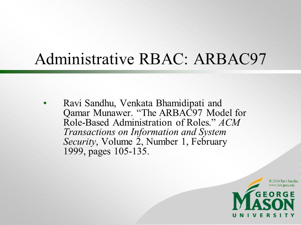© 2004 Ravi Sandhu www.list.gmu.edu Administrative RBAC: ARBAC97 Ravi Sandhu, Venkata Bhamidipati and Qamar Munawer.