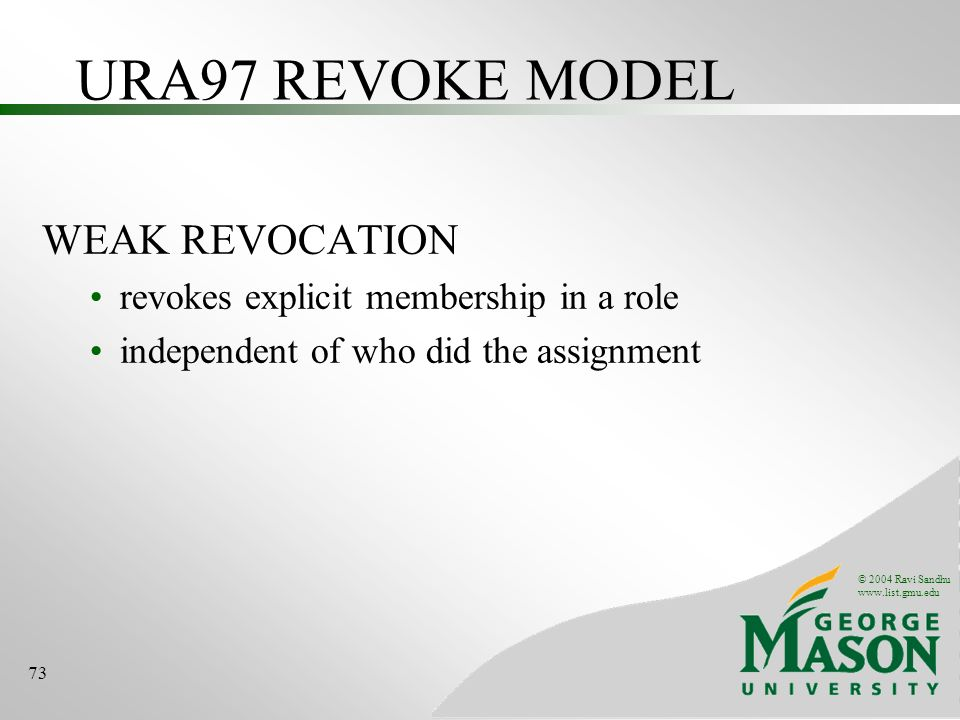 © 2004 Ravi Sandhu www.list.gmu.edu 73 URA97 REVOKE MODEL WEAK REVOCATION revokes explicit membership in a role independent of who did the assignment