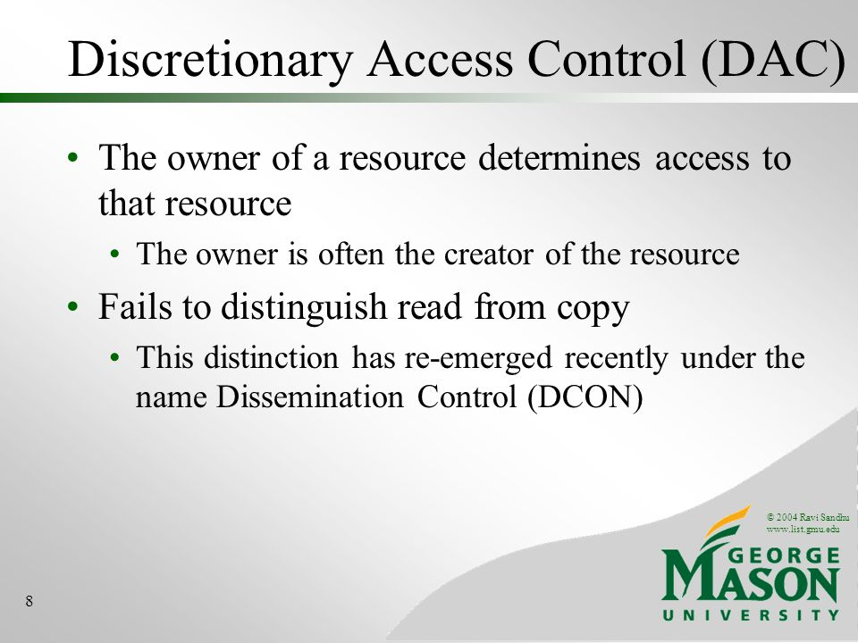 © 2004 Ravi Sandhu www.list.gmu.edu 8 Discretionary Access Control (DAC) The owner of a resource determines access to that resource The owner is often the creator of the resource Fails to distinguish read from copy This distinction has re-emerged recently under the name Dissemination Control (DCON)
