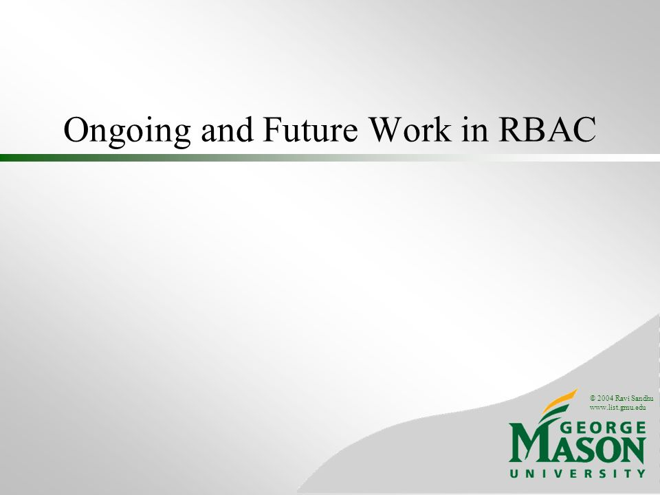 © 2004 Ravi Sandhu www.list.gmu.edu Ongoing and Future Work in RBAC