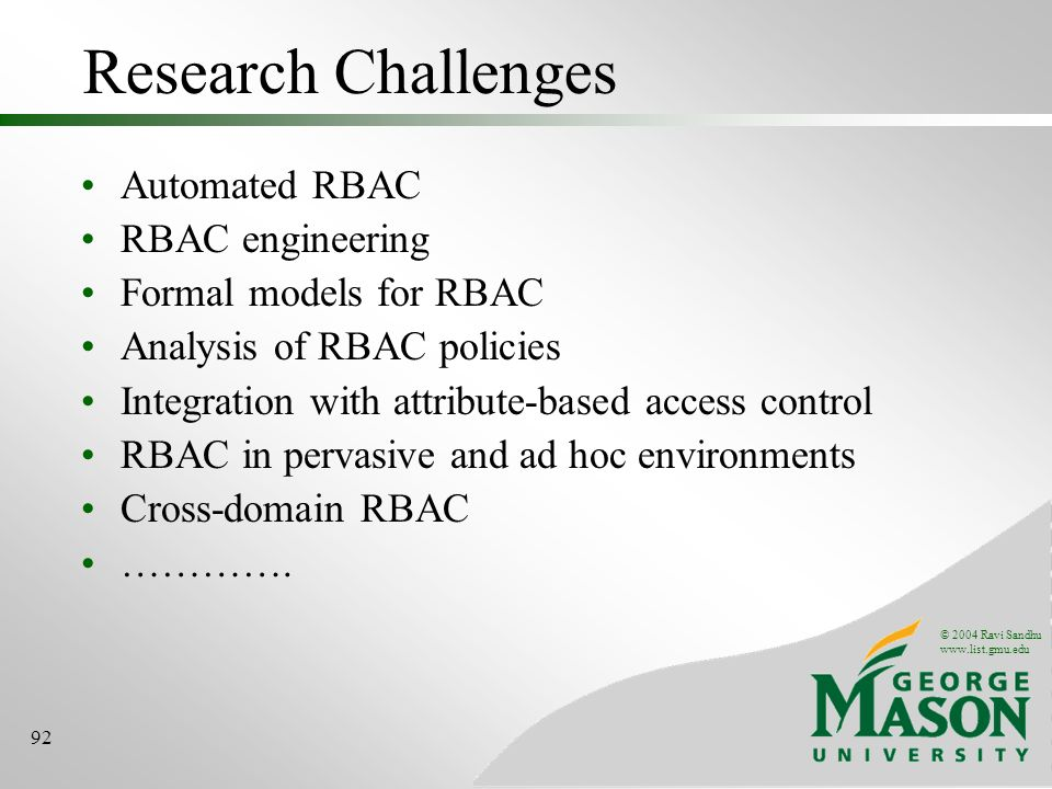 © 2004 Ravi Sandhu www.list.gmu.edu 92 Research Challenges Automated RBAC RBAC engineering Formal models for RBAC Analysis of RBAC policies Integration with attribute-based access control RBAC in pervasive and ad hoc environments Cross-domain RBAC ………….