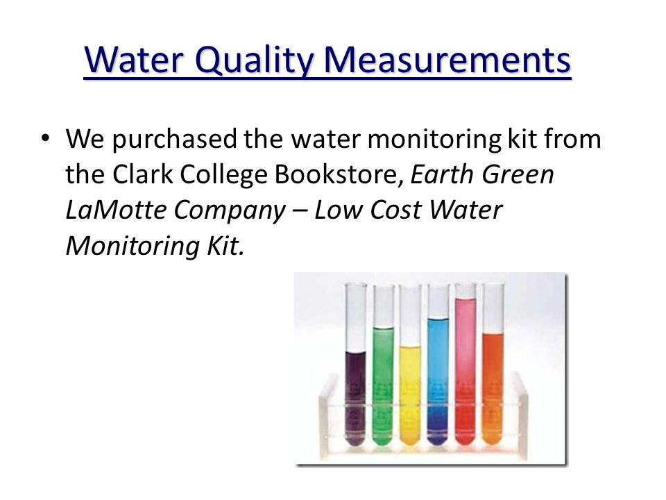 Water Quality Measurements We purchased the water monitoring kit from the Clark College Bookstore, Earth Green LaMotte Company – Low Cost Water Monitoring Kit.