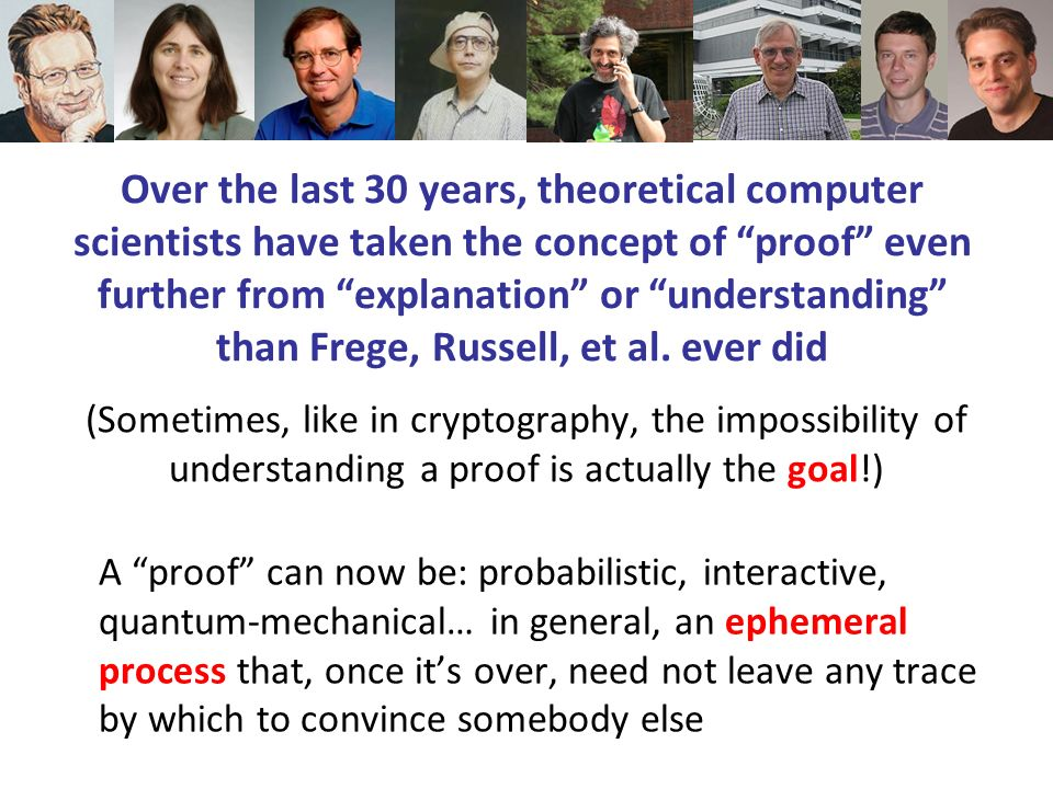 Over the last 30 years, theoretical computer scientists have taken the concept of proof even further from explanation or understanding than Frege, Russell, et al.