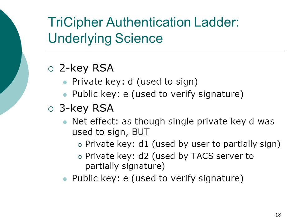 18 TriCipher Authentication Ladder: Underlying Science 2-key RSA Private key: d (used to sign) Public key: e (used to verify signature) 3-key RSA Net
