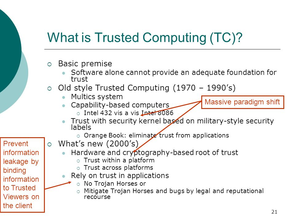 21 Basic premise Software alone cannot provide an adequate foundation for trust Old style Trusted Computing (1970 – 1990s) Multics system Capability-b