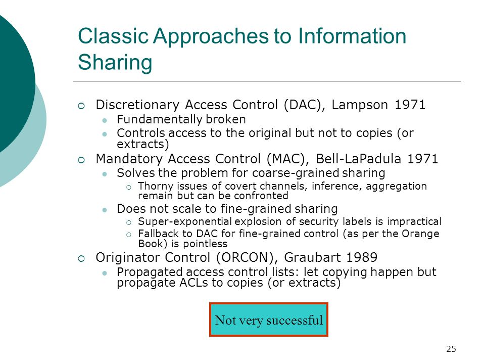 25 Classic Approaches to Information Sharing Discretionary Access Control (DAC), Lampson 1971 Fundamentally broken Controls access to the original but