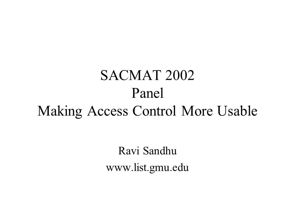 SACMAT 2002 Panel Making Access Control More Usable Ravi Sandhu