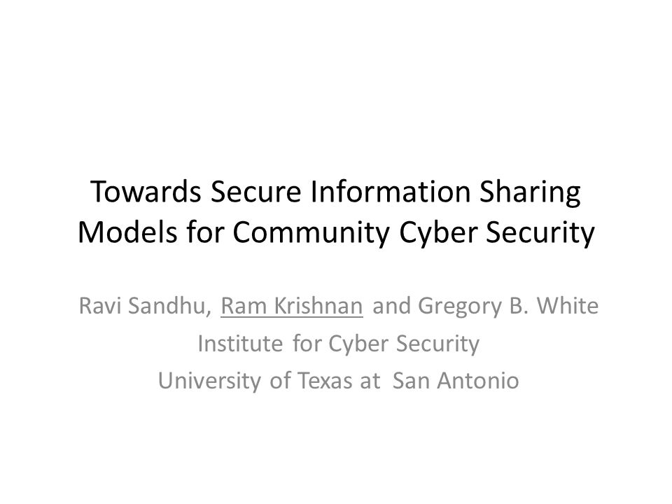 Towards Secure Information Sharing Models for Community Cyber Security Ravi Sandhu, Ram Krishnan and Gregory B. White Institute for Cyber Security Uni