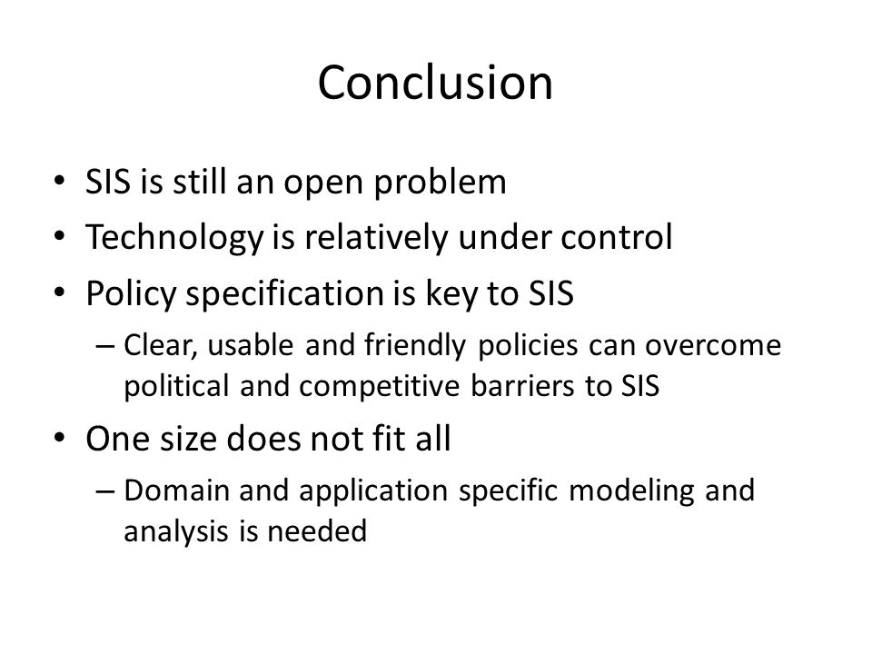 Conclusion SIS is still an open problem Technology is relatively under control Policy specification is key to SIS – Clear, usable and friendly policies can overcome political and competitive barriers to SIS One size does not fit all – Domain and application specific modeling and analysis is needed