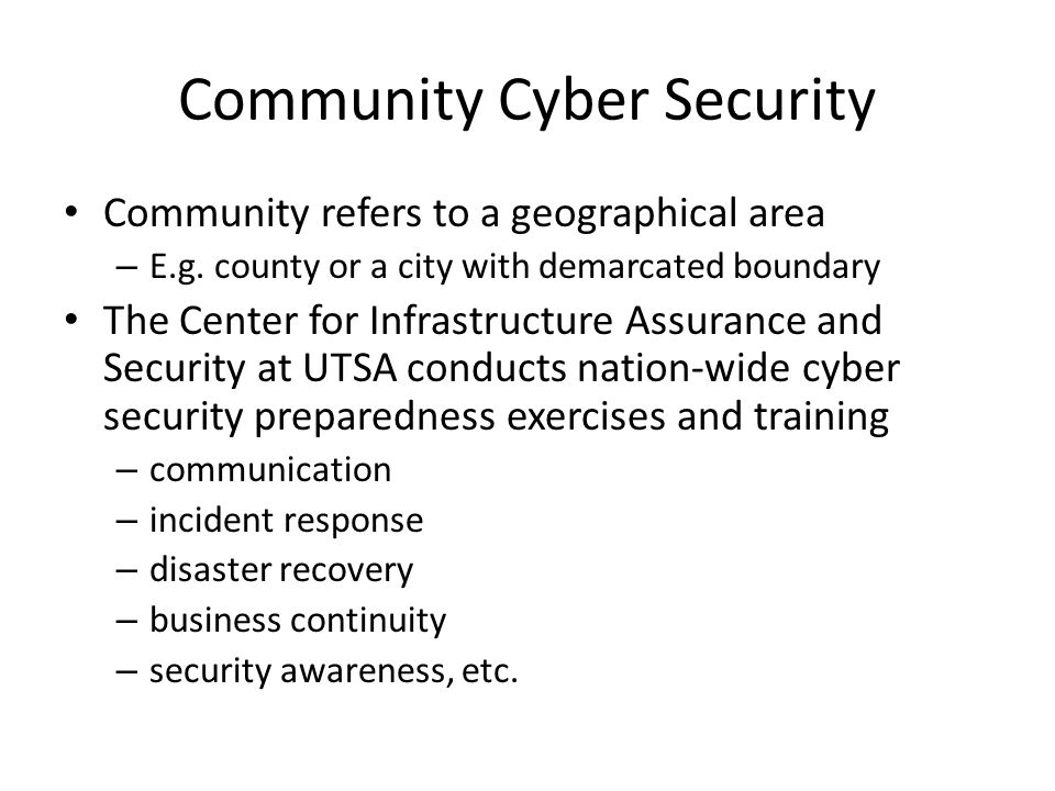 Community Cyber Security Community refers to a geographical area – E.g. county or a city with demarcated boundary The Center for Infrastructure Assura