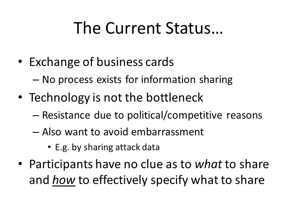 The Current Status… Exchange of business cards – No process exists for information sharing Technology is not the bottleneck – Resistance due to political/competitive reasons – Also want to avoid embarrassment E.g.
