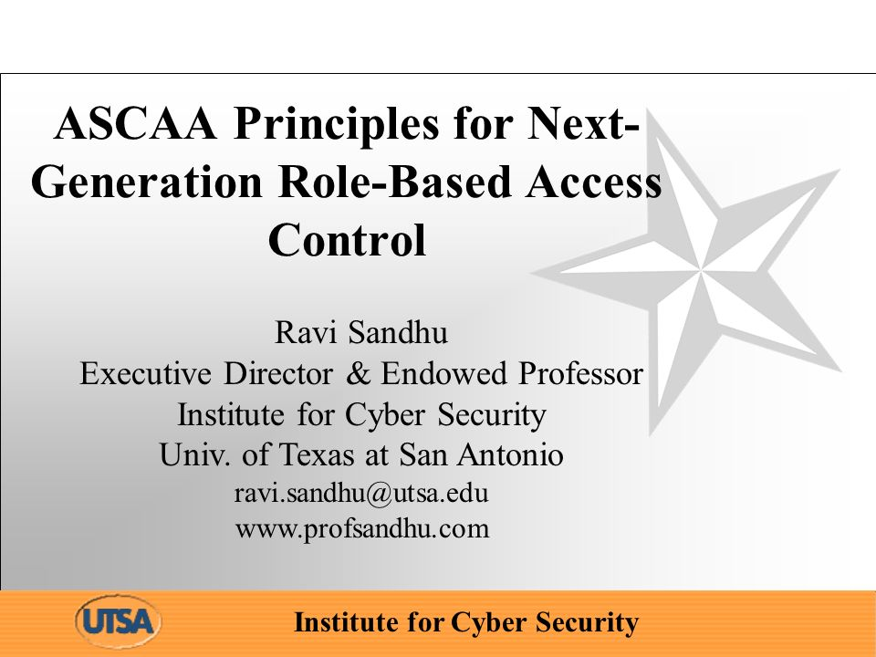 Institute for Cyber Security ASCAA Principles for Next- Generation Role-Based Access Control Ravi Sandhu Executive Director & Endowed Professor Instit