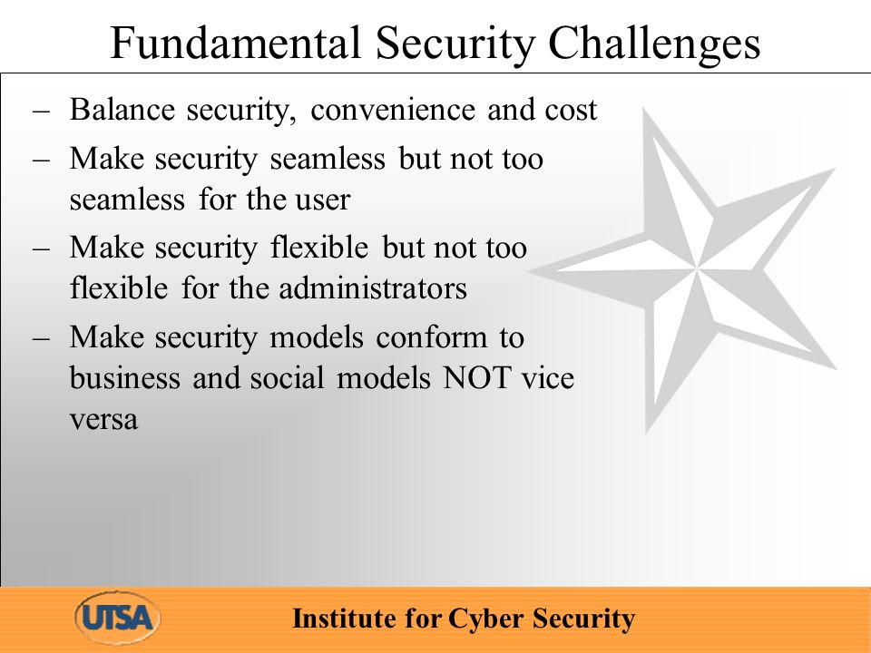 Institute for Cyber Security Fundamental Security Challenges –Balance security, convenience and cost –Make security seamless but not too seamless for