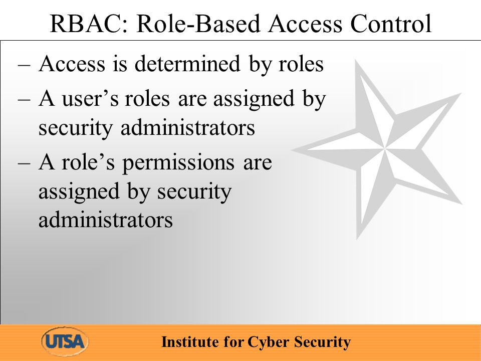 Institute for Cyber Security RBAC: Role-Based Access Control –Access is determined by roles –A users roles are assigned by security administrators –A