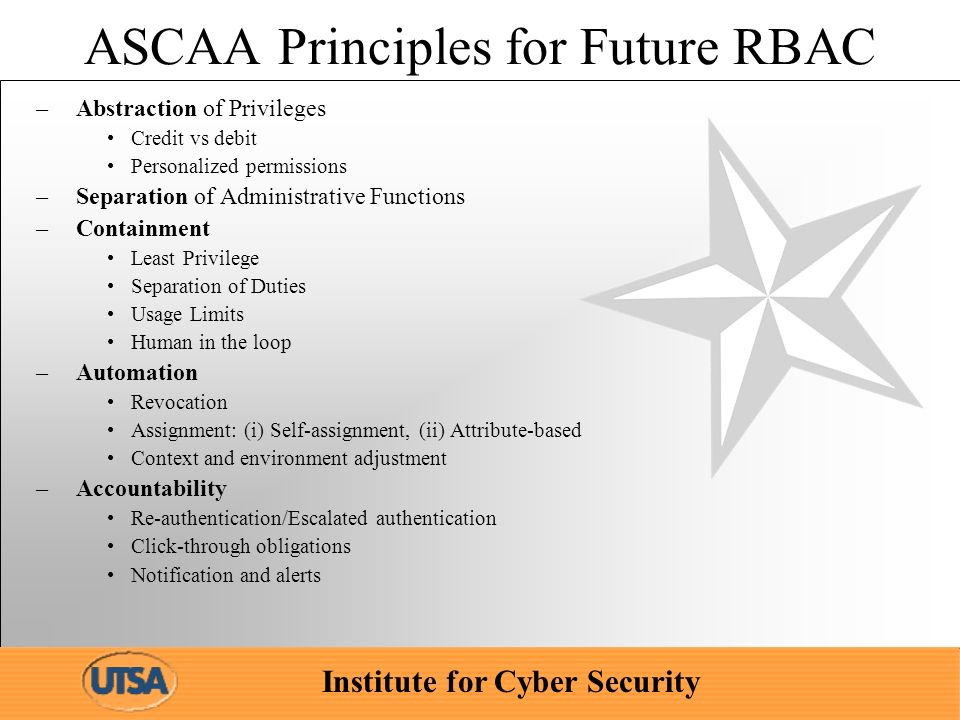 Institute for Cyber Security ASCAA Principles for Future RBAC –Abstraction of Privileges Credit vs debit Personalized permissions –Separation of Admin