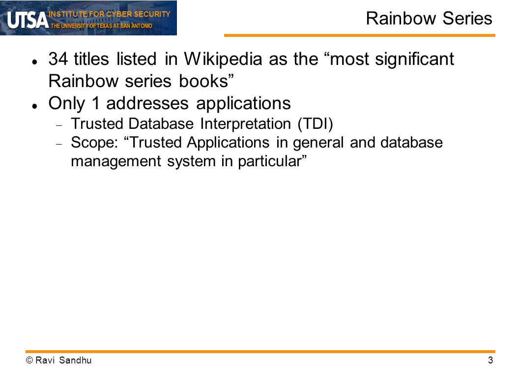 INSTITUTE FOR CYBER SECURITY Rainbow Series 34 titles listed in Wikipedia as the most significant Rainbow series books Only 1 addresses applications Trusted Database Interpretation (TDI) Scope: Trusted Applications in general and database management system in particular © Ravi Sandhu3